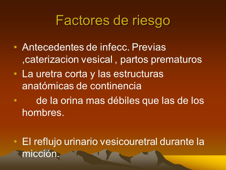 Factores de riesgo Antecedentes de infecc. Previas ,caterizacion vesical , partos prematuros.