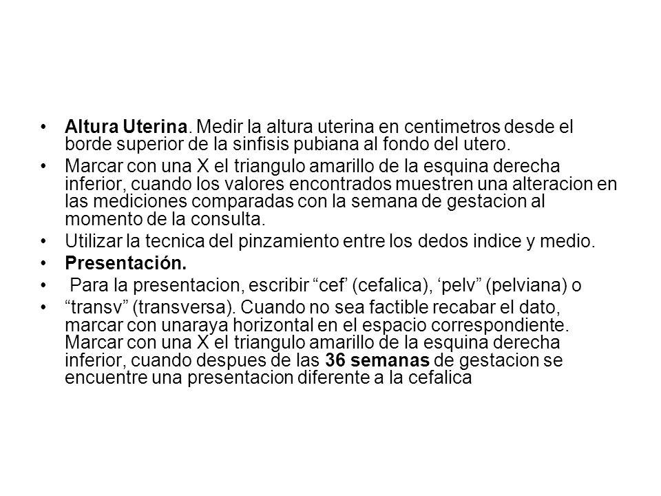 Altura Uterina. Medir la altura uterina en centimetros desde el borde superior de la sinfisis pubiana al fondo del utero.