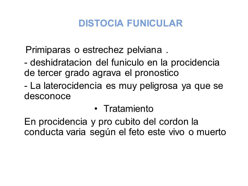 DISTOCIA FUNICULAR Primiparas o estrechez pelviana . - deshidratacion del funiculo en la procidencia de tercer grado agrava el pronostico.