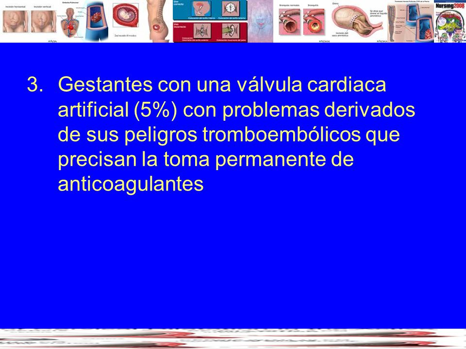 Gestantes con una válvula cardiaca artificial (5%) con problemas derivados de sus peligros tromboembólicos que precisan la toma permanente de anticoagulantes