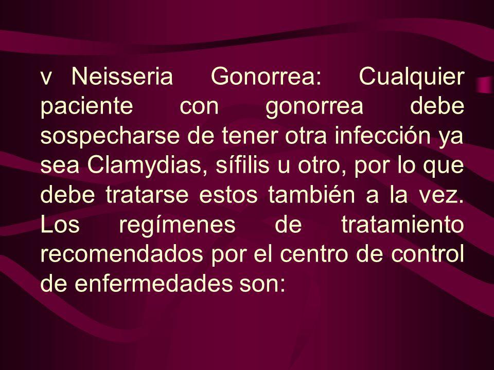 v Neisseria Gonorrea: Cualquier paciente con gonorrea debe sospecharse de tener otra infección ya sea Clamydias, sífilis u otro, por lo que debe tratarse estos también a la vez.