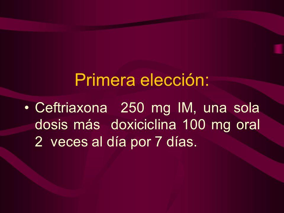 Primera elección:Ceftriaxona 250 mg IM, una sola dosis más doxiciclina 100 mg oral 2 veces al día por 7 días.