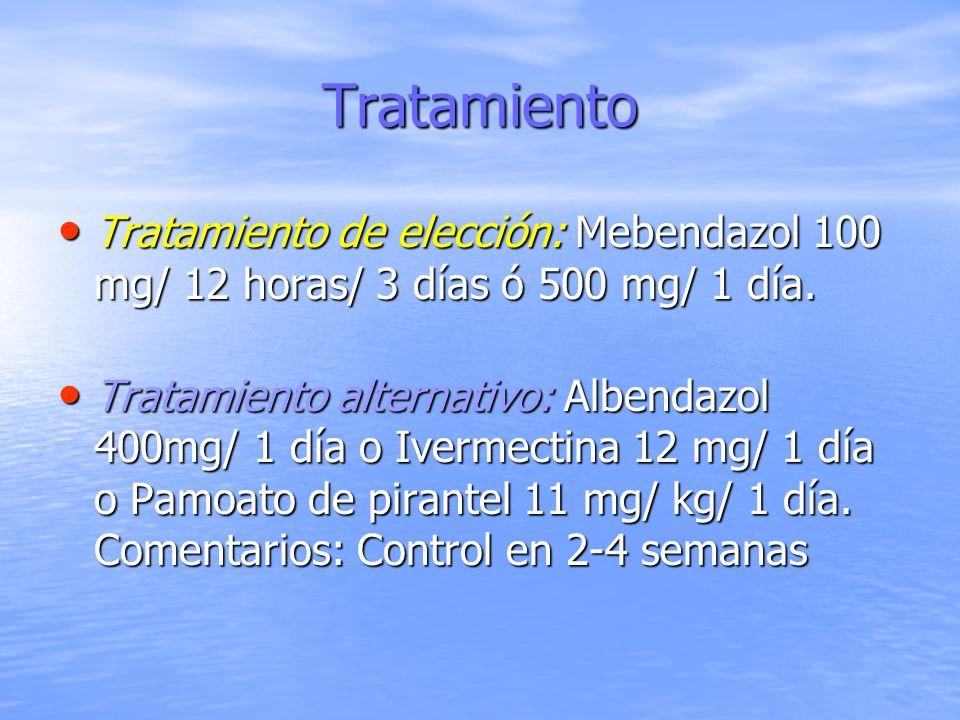 Tratamiento Tratamiento de elección: Mebendazol 100 mg/ 12 horas/ 3 días ó 500 mg/ 1 día.