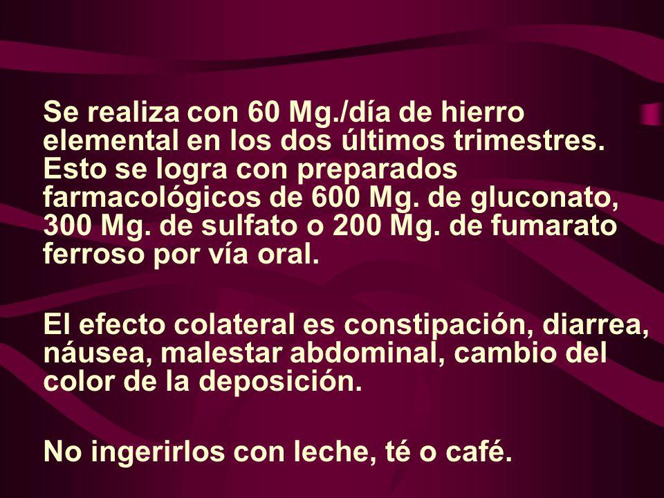 Se realiza con 60 Mg./día de hierro elemental en los dos últimos trimestres. Esto se logra con preparados farmacológicos de 600 Mg. de gluconato, 300 Mg. de sulfato o 200 Mg. de fumarato ferroso por vía oral.