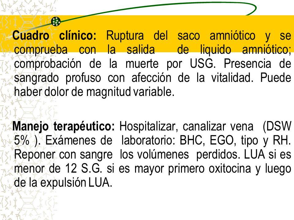 Cuadro clínico: Ruptura del saco amniótico y se comprueba con la salida de liquido amniótico; comprobación de la muerte por USG. Presencia de sangrado profuso con afección de la vitalidad. Puede haber dolor de magnitud variable.