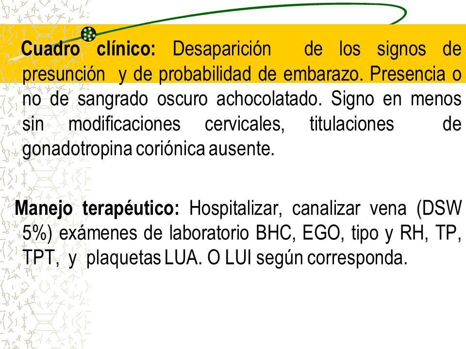 Cuadro clínico: Desaparición de los signos de presunción y de probabilidad de embarazo. Presencia o no de sangrado oscuro achocolatado. Signo en menos sin modificaciones cervicales, titulaciones de gonadotropina coriónica ausente.