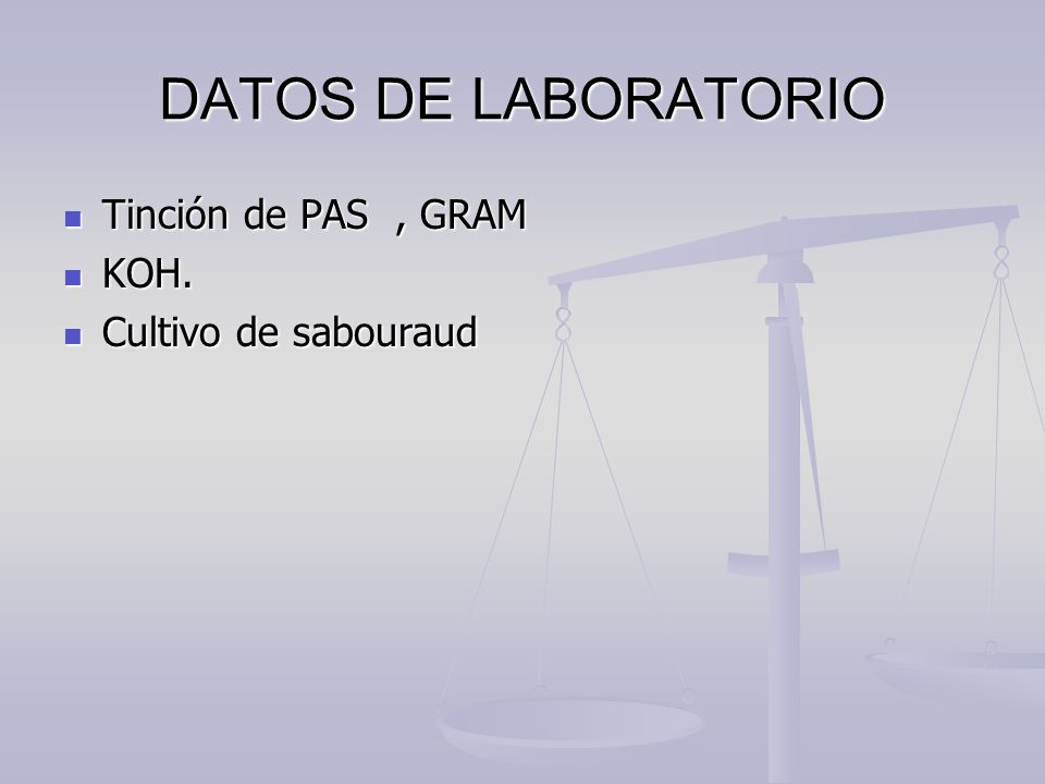 DATOS DE LABORATORIO Tinción de PAS , GRAM KOH. Cultivo de sabouraud