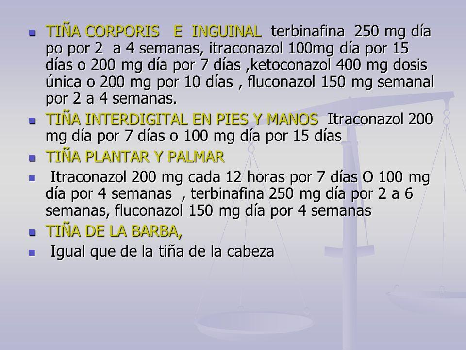 TIÑA CORPORIS E INGUINAL terbinafina 250 mg día po por 2 a 4 semanas, itraconazol 100mg día por 15 días o 200 mg día por 7 días ,ketoconazol 400 mg dosis única o 200 mg por 10 días , fluconazol 150 mg semanal por 2 a 4 semanas.