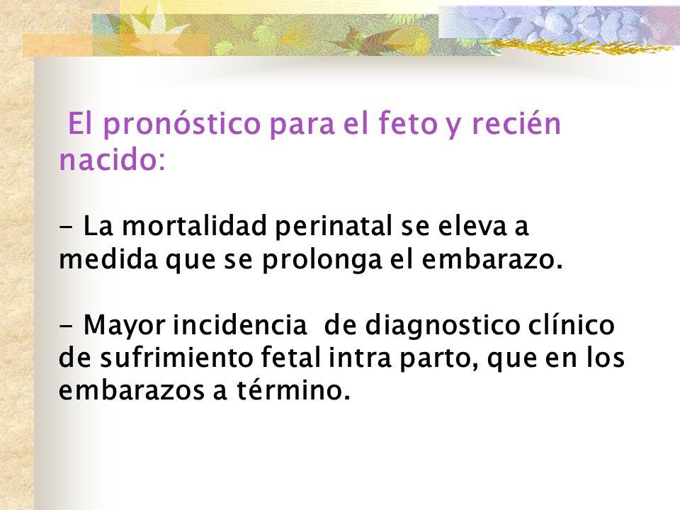 El pronóstico para el feto y recién nacido: - La mortalidad perinatal se eleva a medida que se prolonga el embarazo.