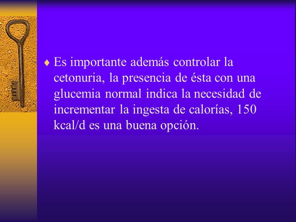 Es importante además controlar la cetonuria, la presencia de ésta con una glucemia normal indica la necesidad de incrementar la ingesta de calorías, 150 kcal/d es una buena opción.