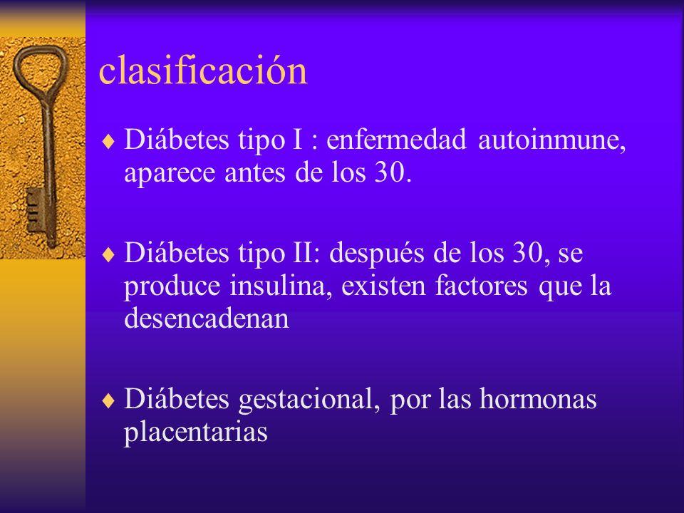 clasificaciónDiábetes tipo I : enfermedad autoinmune, aparece antes de los 30.
