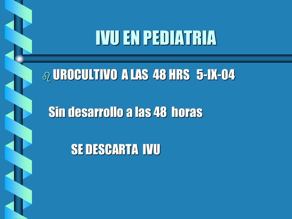 IVU EN PEDIATRIA UROCULTIVO A LAS 48 HRS 5-IX-04