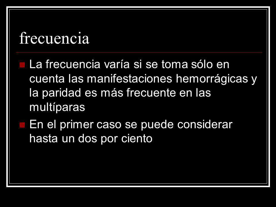 frecuencia La frecuencia varía si se toma sólo en cuenta las manifestaciones hemorrágicas y la paridad es más frecuente en las multíparas.