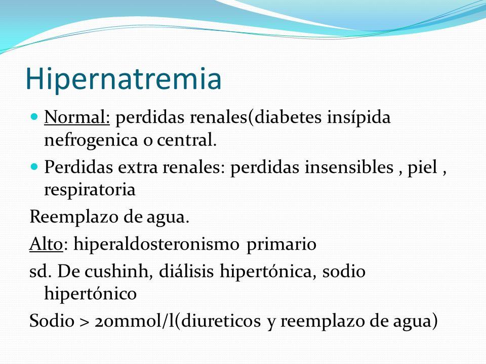 Hipernatremia Normal: perdidas renales(diabetes insípida nefrogenica o central. Perdidas extra renales: perdidas insensibles , piel , respiratoria.