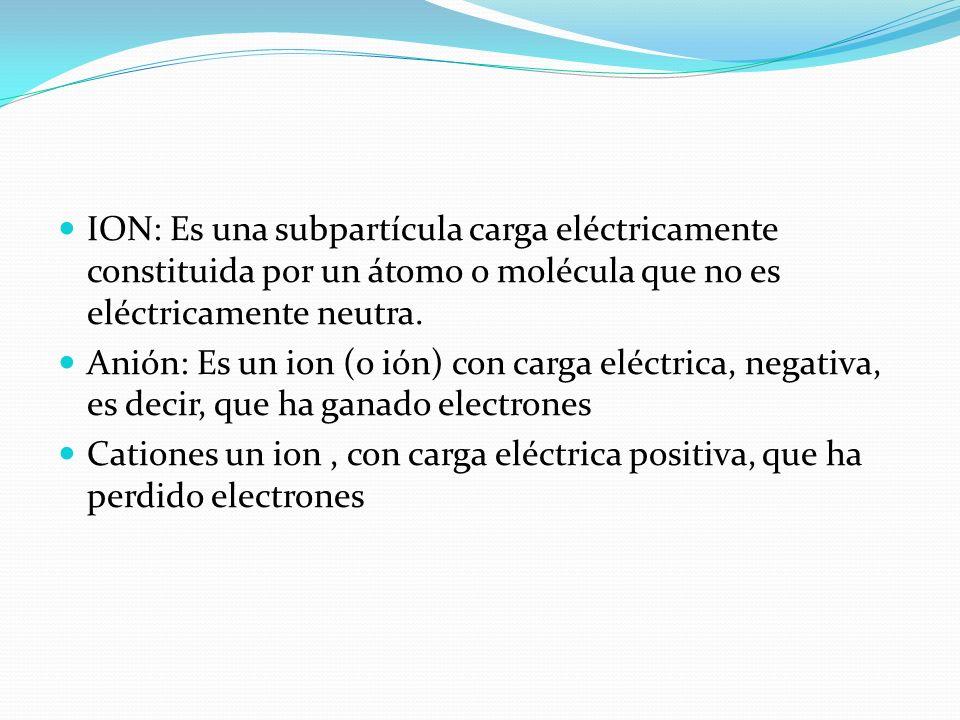 ION: Es una subpartícula carga eléctricamente constituida por un átomo o molécula que no es eléctricamente neutra.
