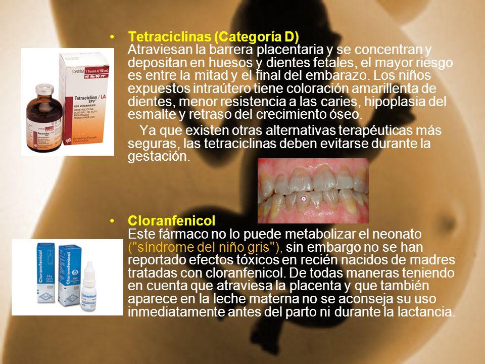 Tetraciclinas (Categoría D) Atraviesan la barrera placentaria y se concentran y depositan en huesos y dientes fetales, el mayor riesgo es entre la mitad y el final del embarazo. Los niños expuestos intraútero tiene coloración amarillenta de dientes, menor resistencia a las caries, hipoplasia del esmalte y retraso del crecimiento óseo.