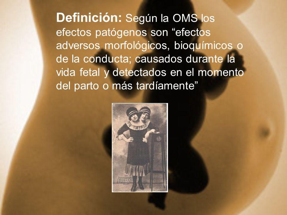 Definición: Según la OMS los efectos patógenos son efectos adversos morfológicos, bioquímicos o de la conducta; causados durante la vida fetal y detectados en el momento del parto o más tardíamente