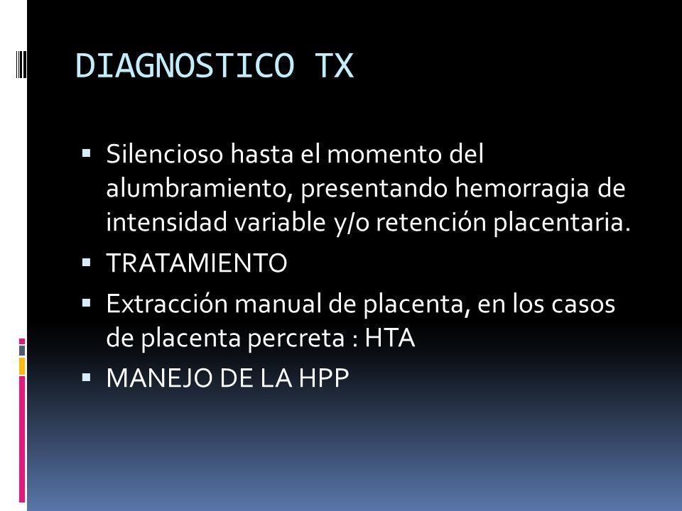 DIAGNOSTICO TXSilencioso hasta el momento del alumbramiento, presentando hemorragia de intensidad variable y/o retención placentaria.