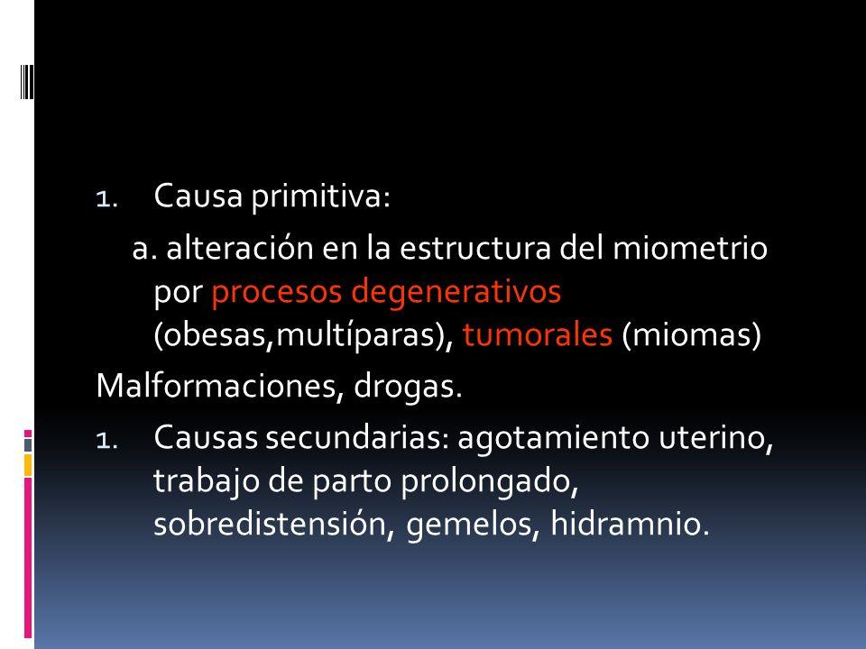 Causa primitiva: a. alteración en la estructura del miometrio por procesos degenerativos (obesas,multíparas), tumorales (miomas)