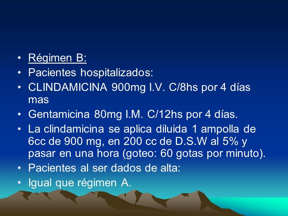 Régimen B:Pacientes hospitalizados: CLINDAMICINA 900mg I.V. C/8hs por 4 días mas. Gentamicina 80mg I.M. C/12hs por 4 días.