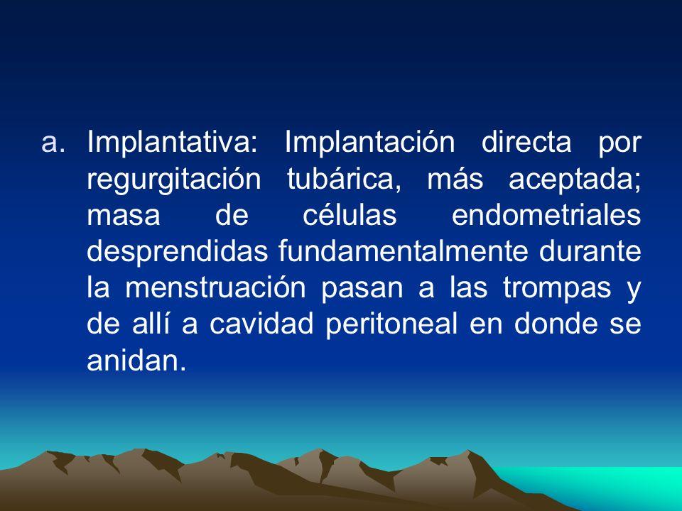 Implantativa: Implantación directa por regurgitación tubárica, más aceptada; masa de células endometriales desprendidas fundamentalmente durante la menstruación pasan a las trompas y de allí a cavidad peritoneal en donde se anidan.