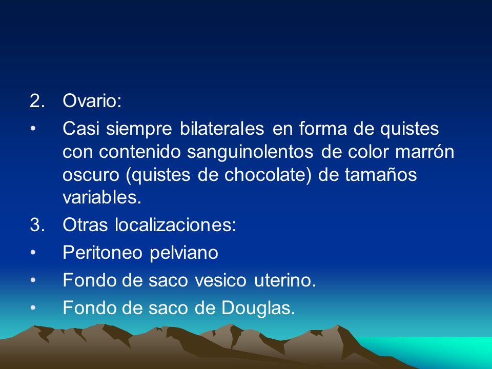 Ovario: Casi siempre bilaterales en forma de quistes con contenido sanguinolentos de color marrón oscuro (quistes de chocolate) de tamaños variables.