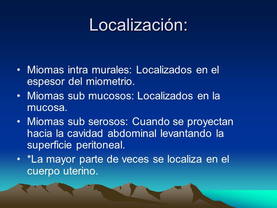 Localización:Miomas intra murales: Localizados en el espesor del miometrio. Miomas sub mucosos: Localizados en la mucosa.