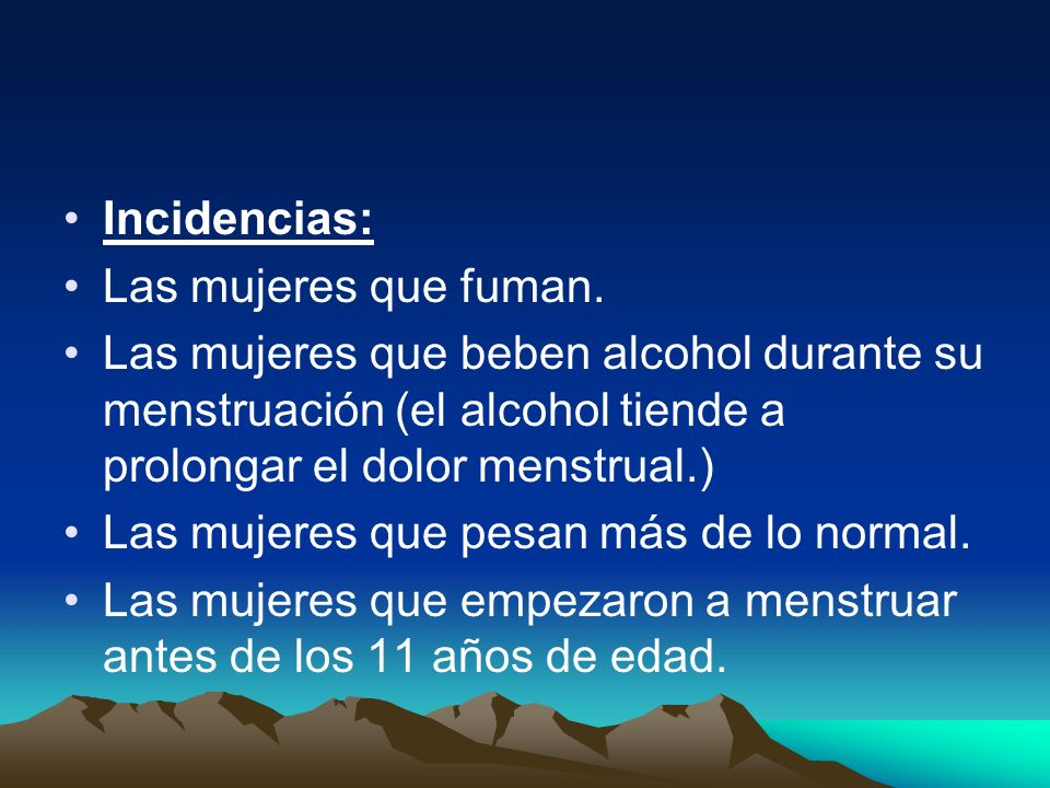 Incidencias: Las mujeres que fuman. Las mujeres que beben alcohol durante su menstruación (el alcohol tiende a prolongar el dolor menstrual.)