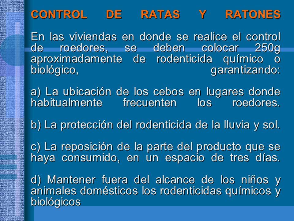 CONTROL DE RATAS Y RATONES En las viviendas en donde se realice el control de roedores, se deben colocar 250g aproximadamente de rodenticida químico o biológico, garantizando: a) La ubicación de los cebos en lugares donde habitualmente frecuenten los roedores.