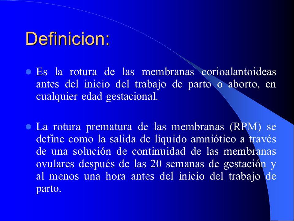 Definicion:Es la rotura de las membranas corioalantoideas antes del inicio del trabajo de parto o aborto, en cualquier edad gestacional.