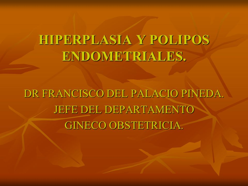 HIPERPLASIA Y POLIPOS ENDOMETRIALES.