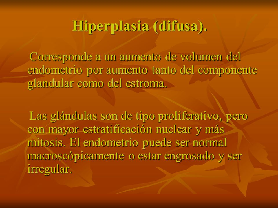 Hiperplasia (difusa).Corresponde a un aumento de volumen del endometrio por aumento tanto del componente glandular como del estroma.