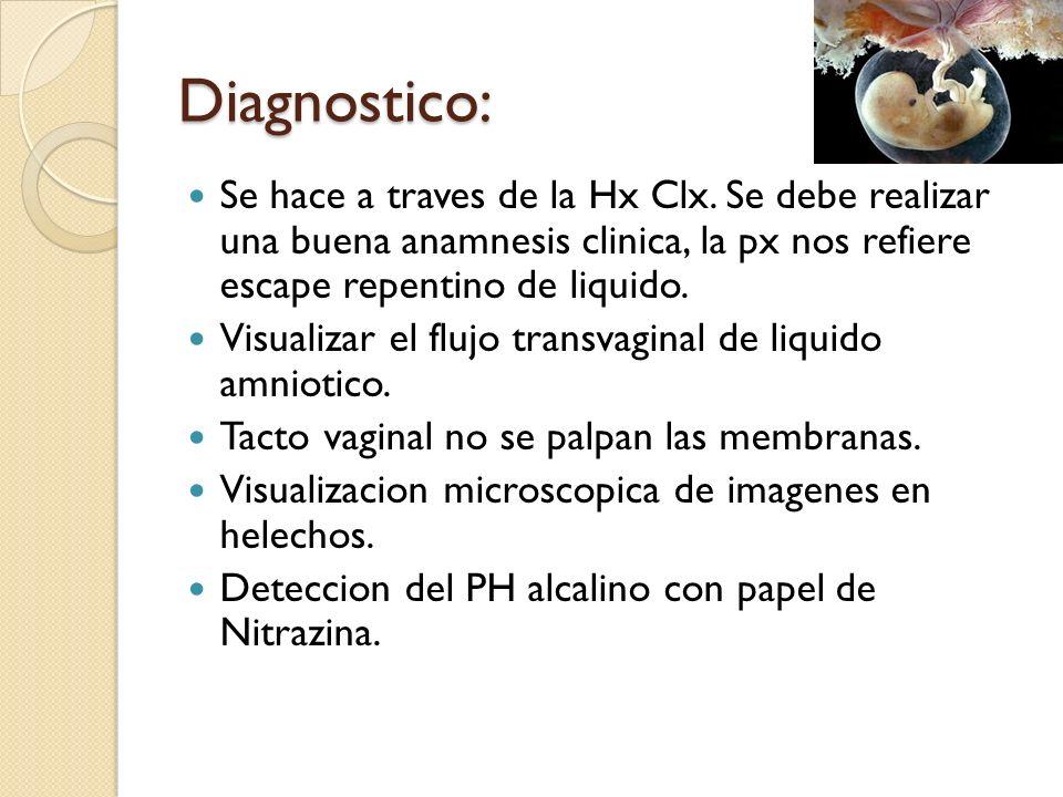 Diagnostico:Se hace a traves de la Hx Clx. Se debe realizar una buena anamnesis clinica, la px nos refiere escape repentino de liquido.