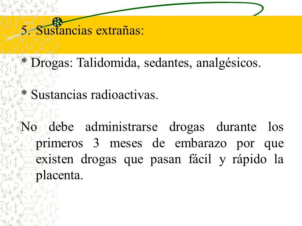 Sustancias extrañas:* Drogas: Talidomida, sedantes, analgésicos. * Sustancias radioactivas.