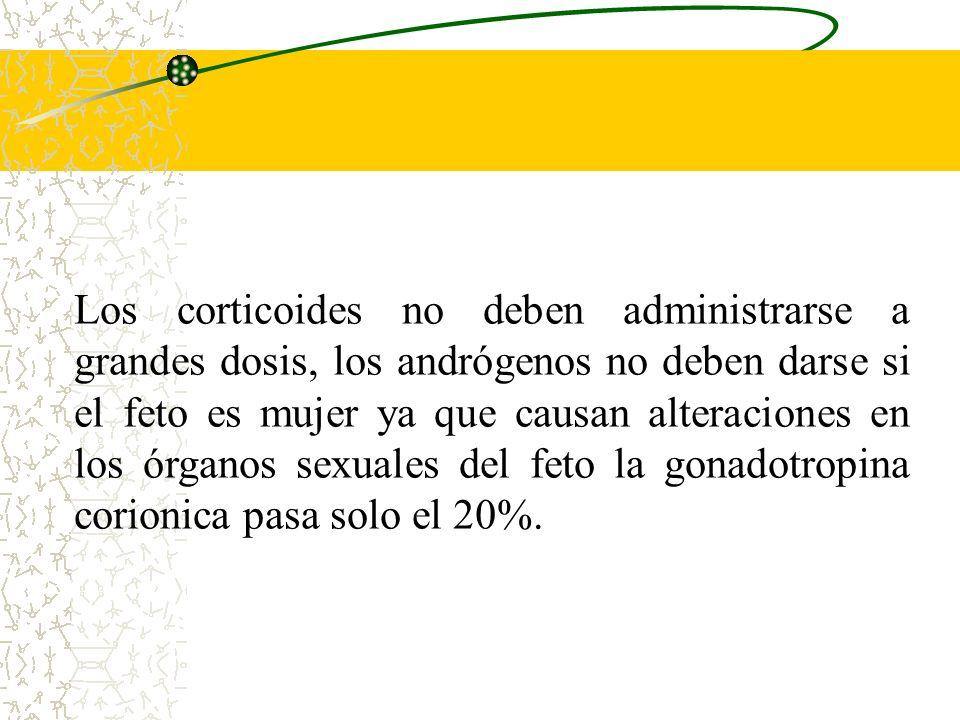 Los corticoides no deben administrarse a grandes dosis, los andrógenos no deben darse si el feto es mujer ya que causan alteraciones en los órganos sexuales del feto la gonadotropina corionica pasa solo el 20%.