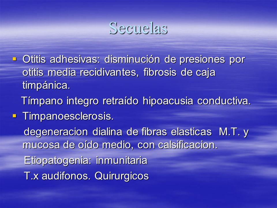 SecuelasOtitis adhesivas: disminución de presiones por otitis media recidivantes, fibrosis de caja timpánica.