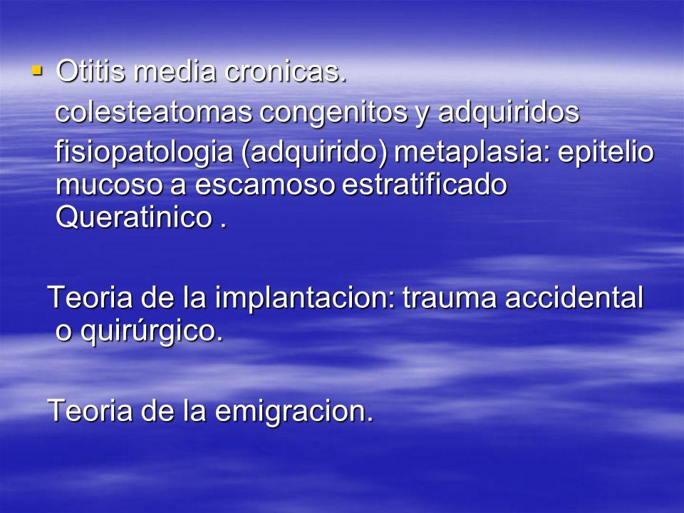 Otitis media cronicas.colesteatomas congenitos y adquiridos.