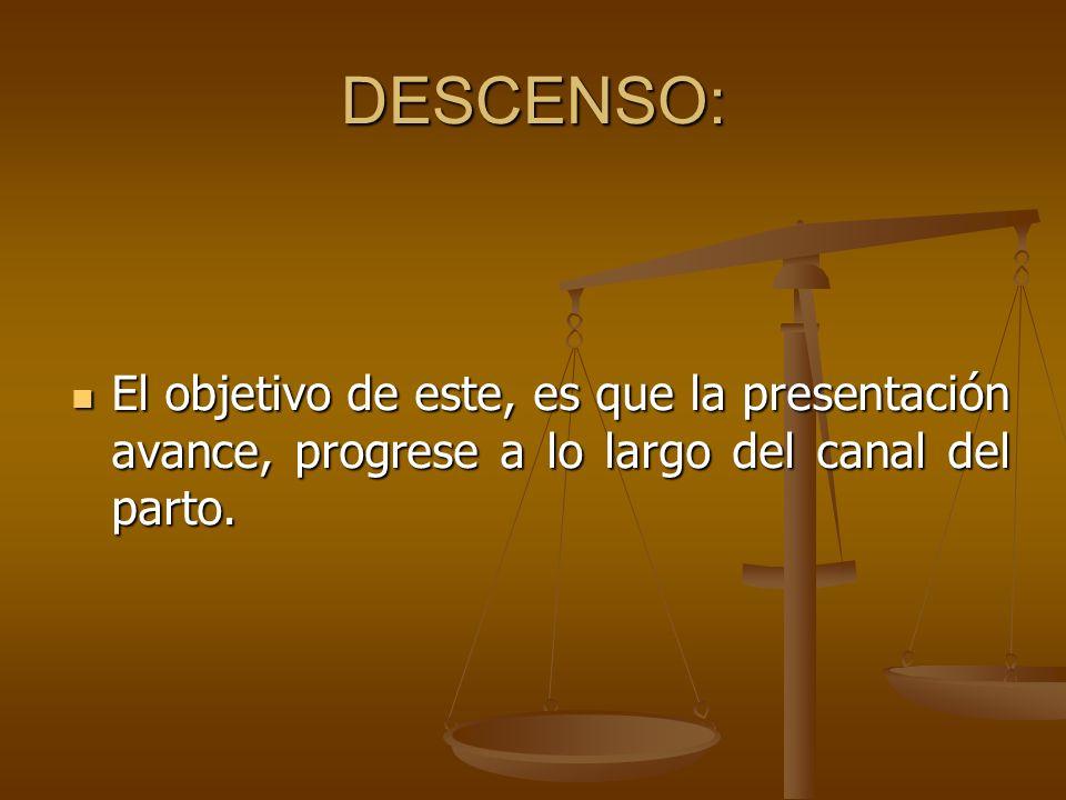 DESCENSO:El objetivo de este, es que la presentación avance, progrese a lo largo del canal del parto.