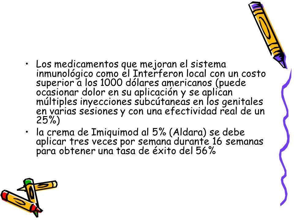 Los medicamentos que mejoran el sistema inmunológico como el Interferon local con un costo superior a los 1000 dólares americanos (puede ocasionar dolor en su aplicación y se aplican múltiples inyecciones subcútaneas en los genitales en varias sesiones y con una efectividad real de un 25%)