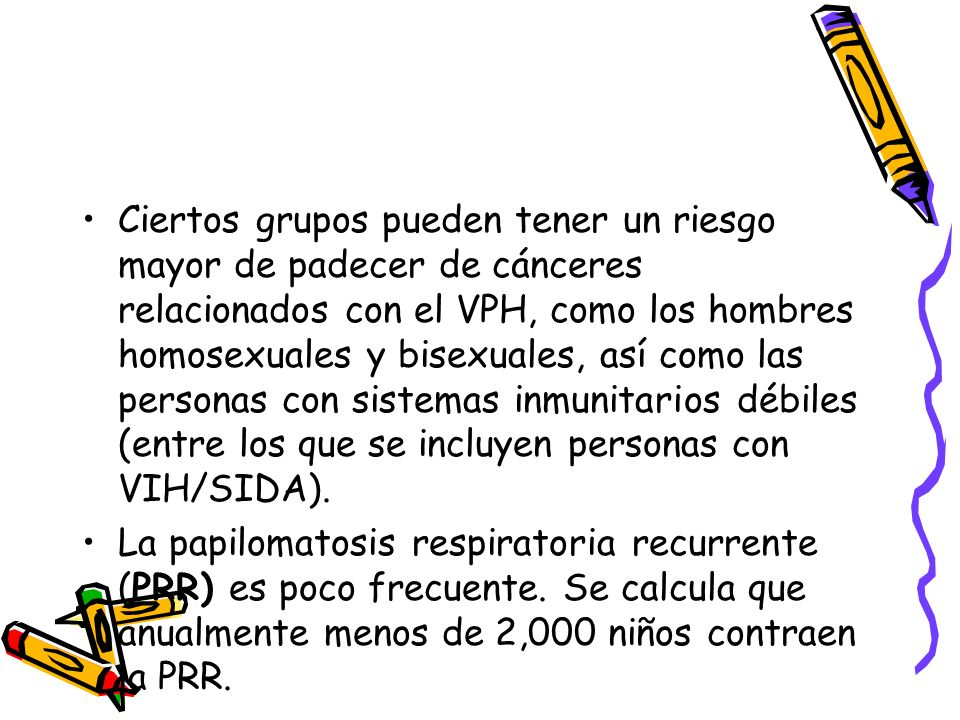 Ciertos grupos pueden tener un riesgo mayor de padecer de cánceres relacionados con el VPH, como los hombres homosexuales y bisexuales, así como las personas con sistemas inmunitarios débiles (entre los que se incluyen personas con VIH/SIDA).