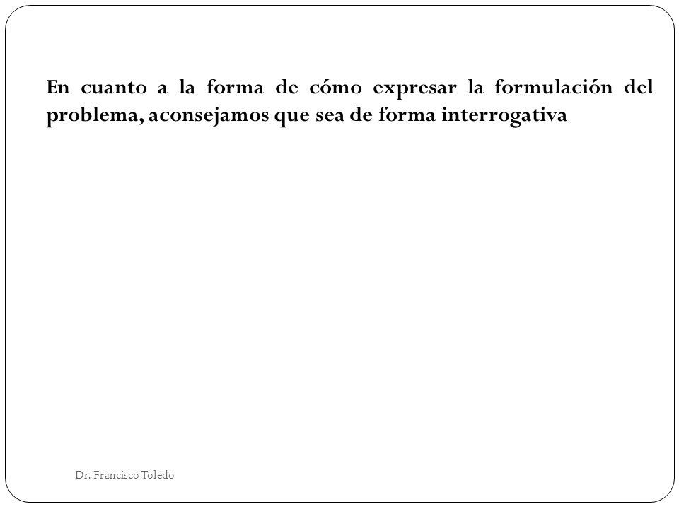 En cuanto a la forma de cómo expresar la formulación del problema, aconsejamos que sea de forma interrogativa