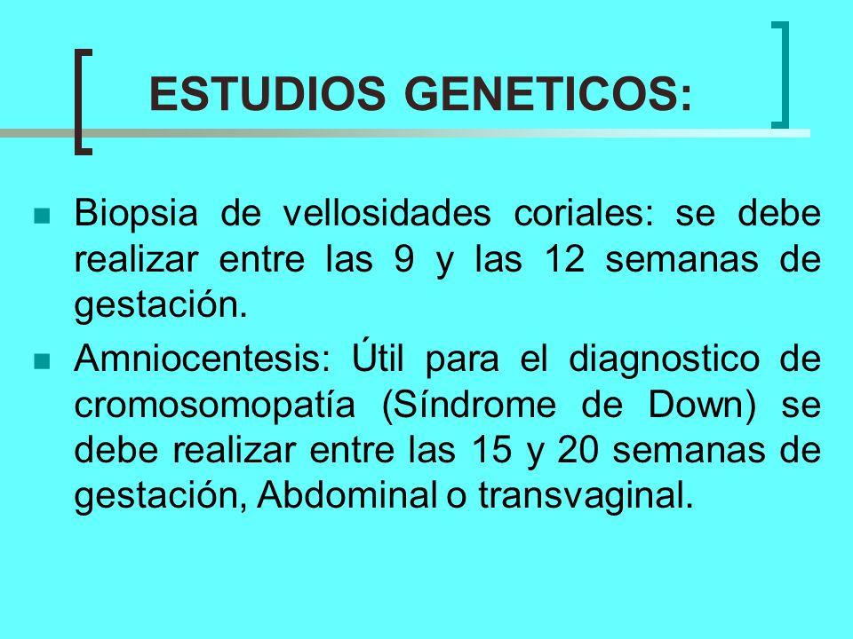 ESTUDIOS GENETICOS: Biopsia de vellosidades coriales: se debe realizar entre las 9 y las 12 semanas de gestación.