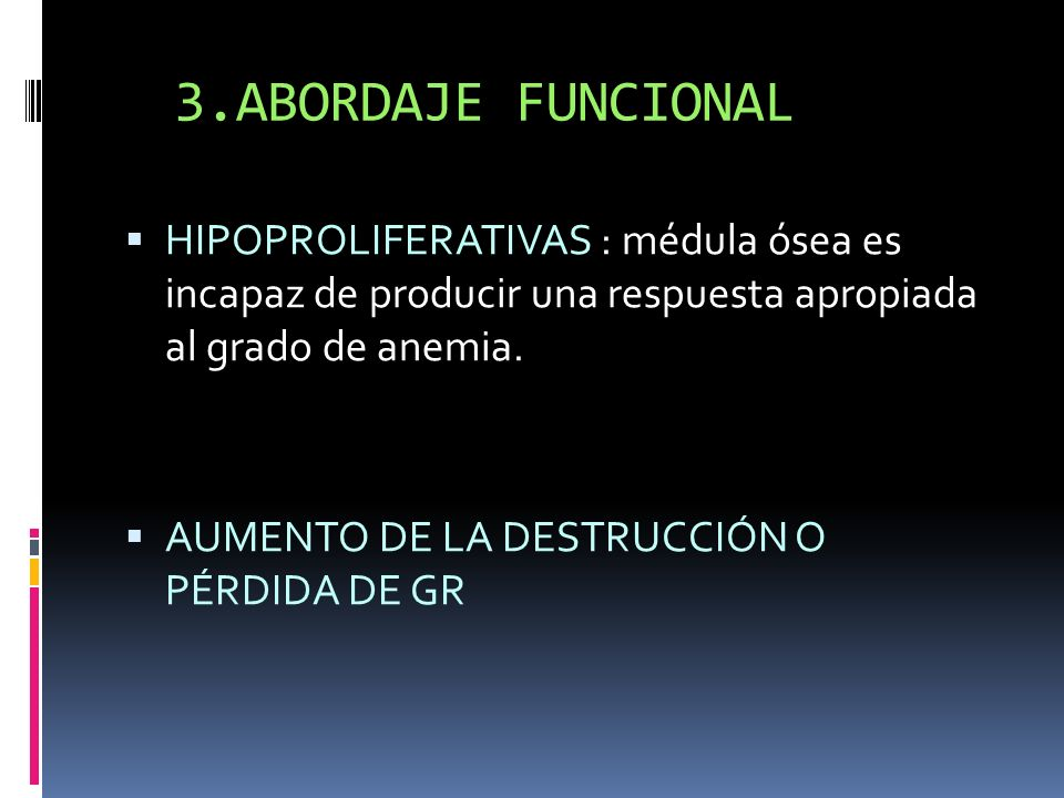 3.ABORDAJE FUNCIONAL HIPOPROLIFERATIVAS : médula ósea es incapaz de producir una respuesta apropiada al grado de anemia.