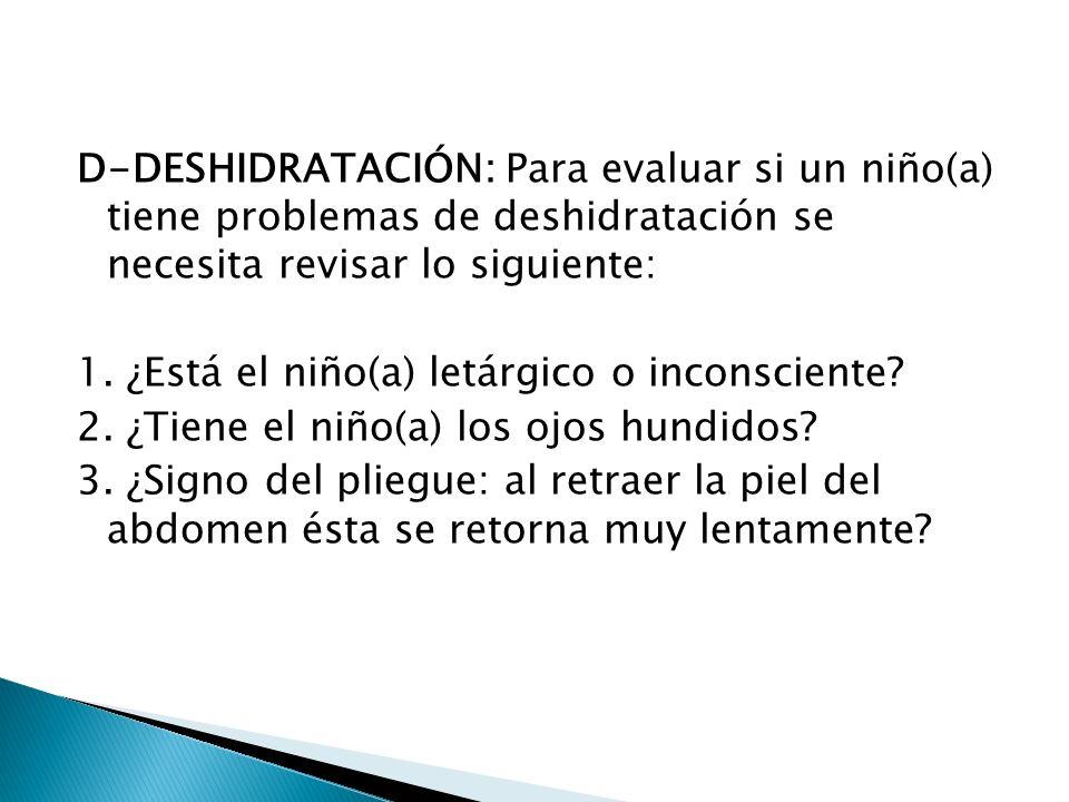 D-DESHIDRATACIÓN: Para evaluar si un niño(a) tiene problemas de deshidratación se necesita revisar lo siguiente: 1.
