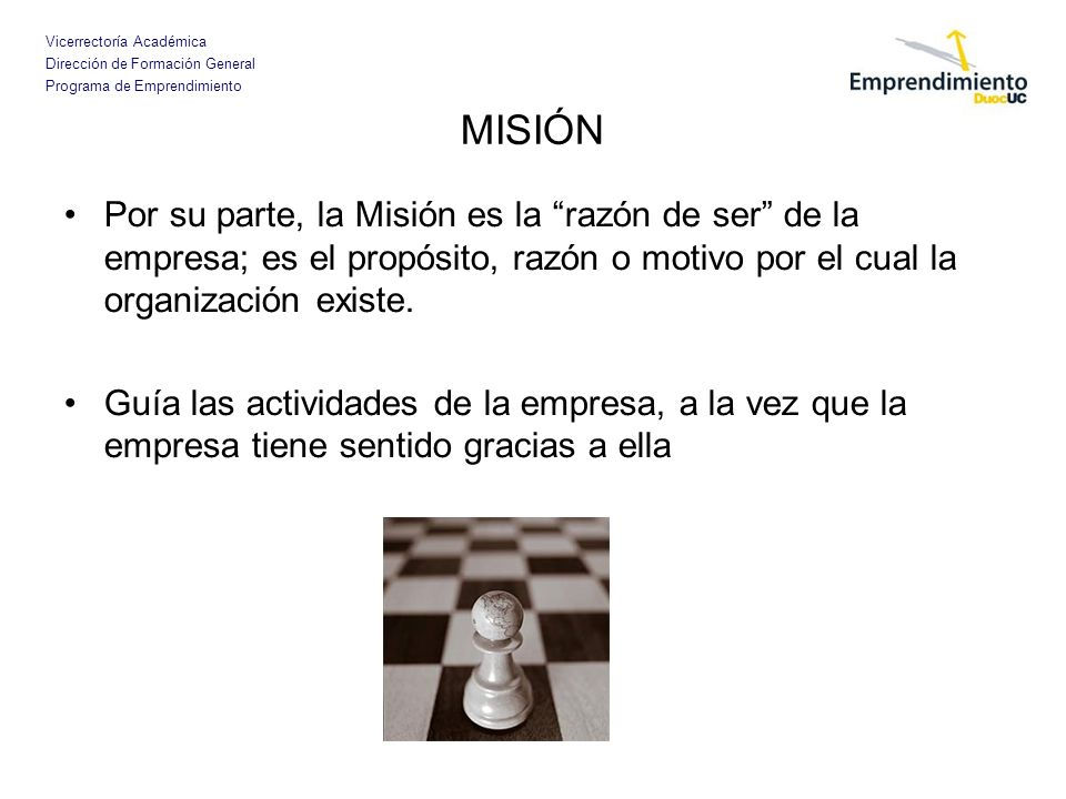 MISIÓN Por su parte, la Misión es la razón de ser de la empresa; es el propósito, razón o motivo por el cual la organización existe.