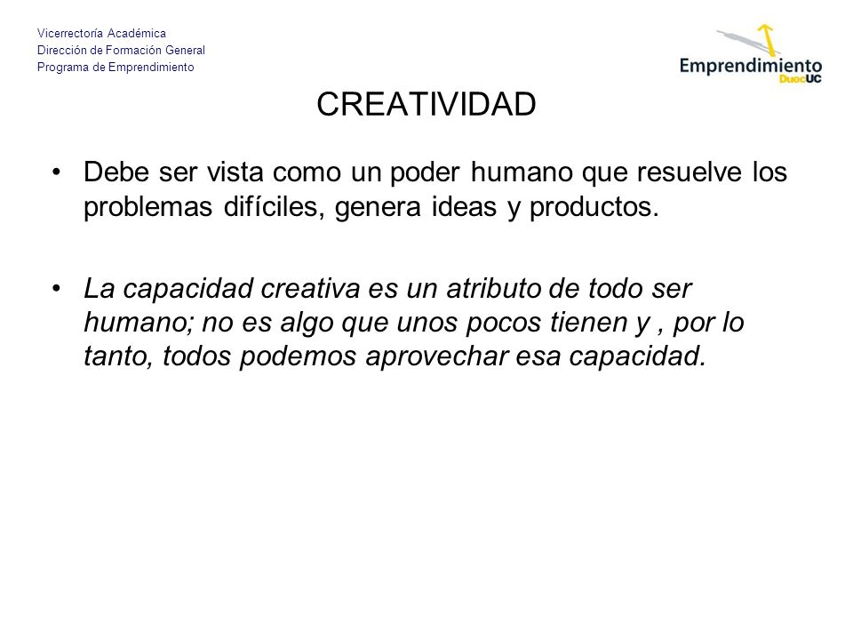 CREATIVIDAD Debe ser vista como un poder humano que resuelve los problemas difíciles, genera ideas y productos.