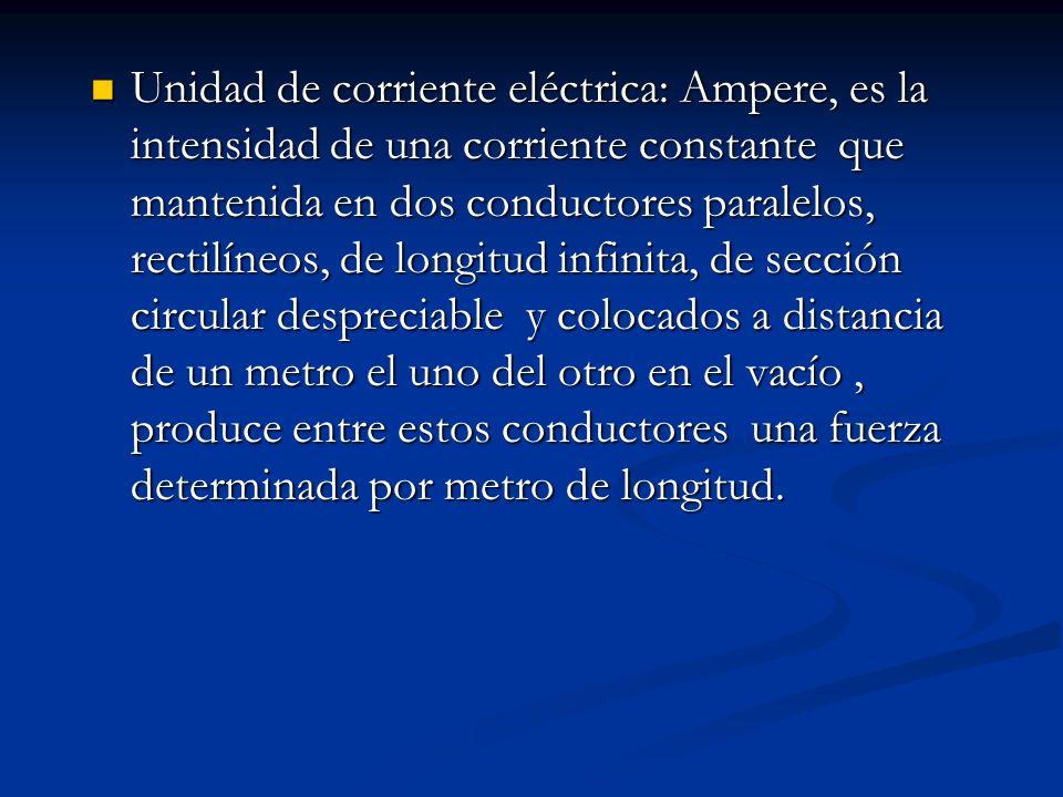Unidad de corriente eléctrica: Ampere, es la intensidad de una corriente constante que mantenida en dos conductores paralelos, rectilíneos, de longitud infinita, de sección circular despreciable y colocados a distancia de un metro el uno del otro en el vacío , produce entre estos conductores una fuerza determinada por metro de longitud.