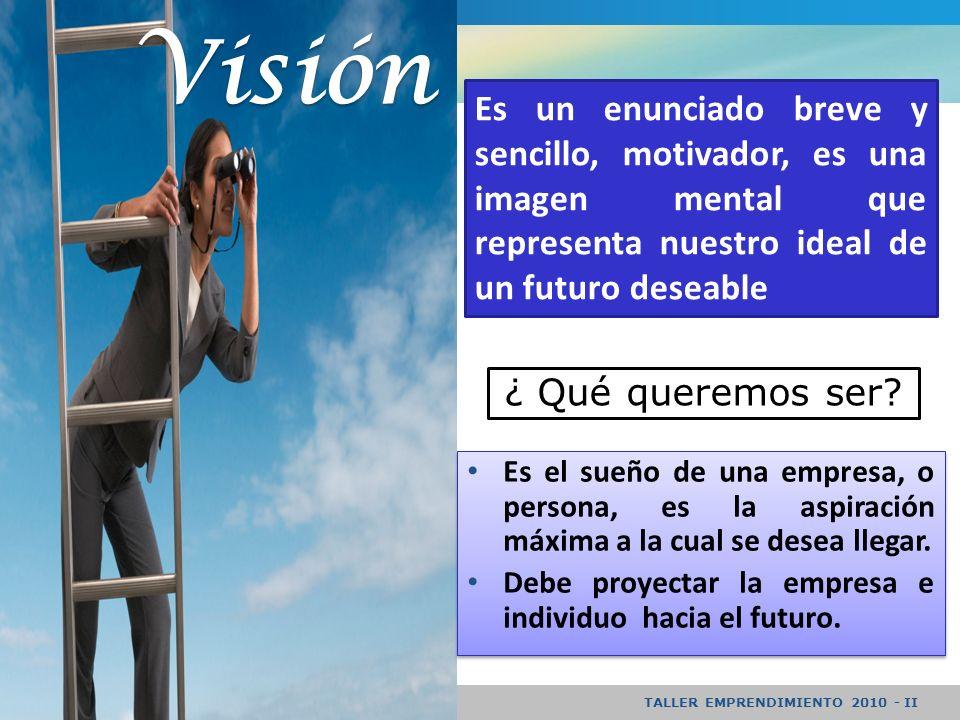 Visión Es un enunciado breve y sencillo, motivador, es una imagen mental que representa nuestro ideal de un futuro deseable.