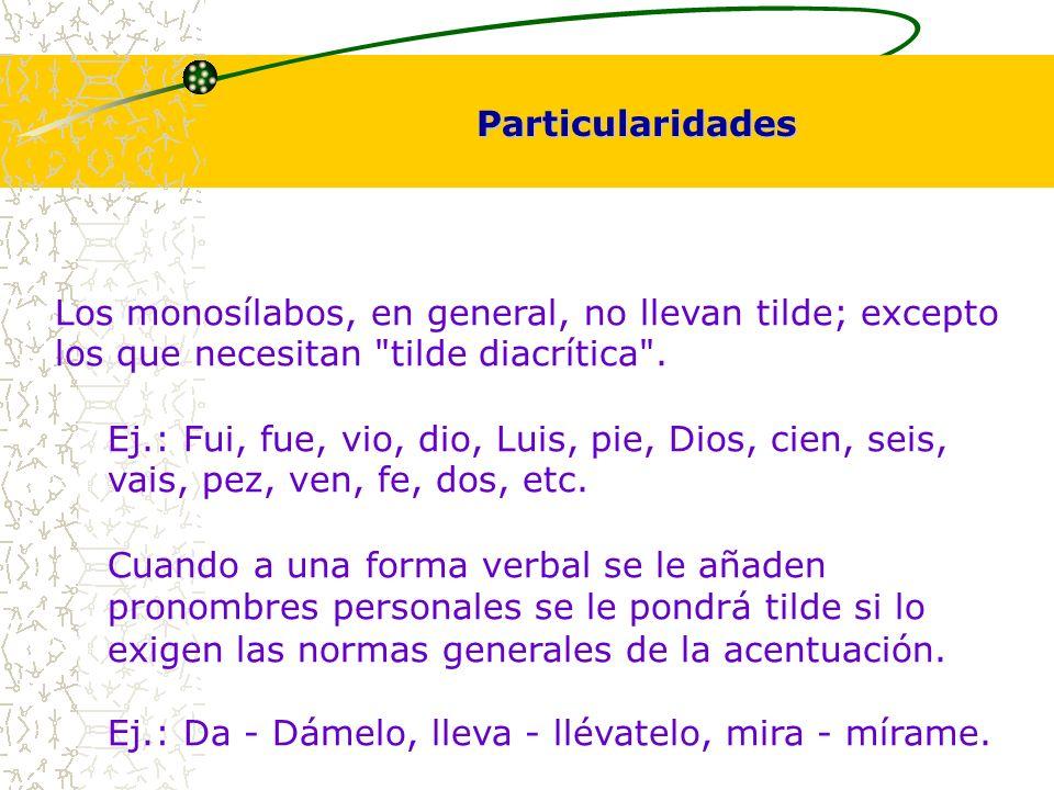 Particularidades Los monosílabos, en general, no llevan tilde; excepto los que necesitan tilde diacrítica .