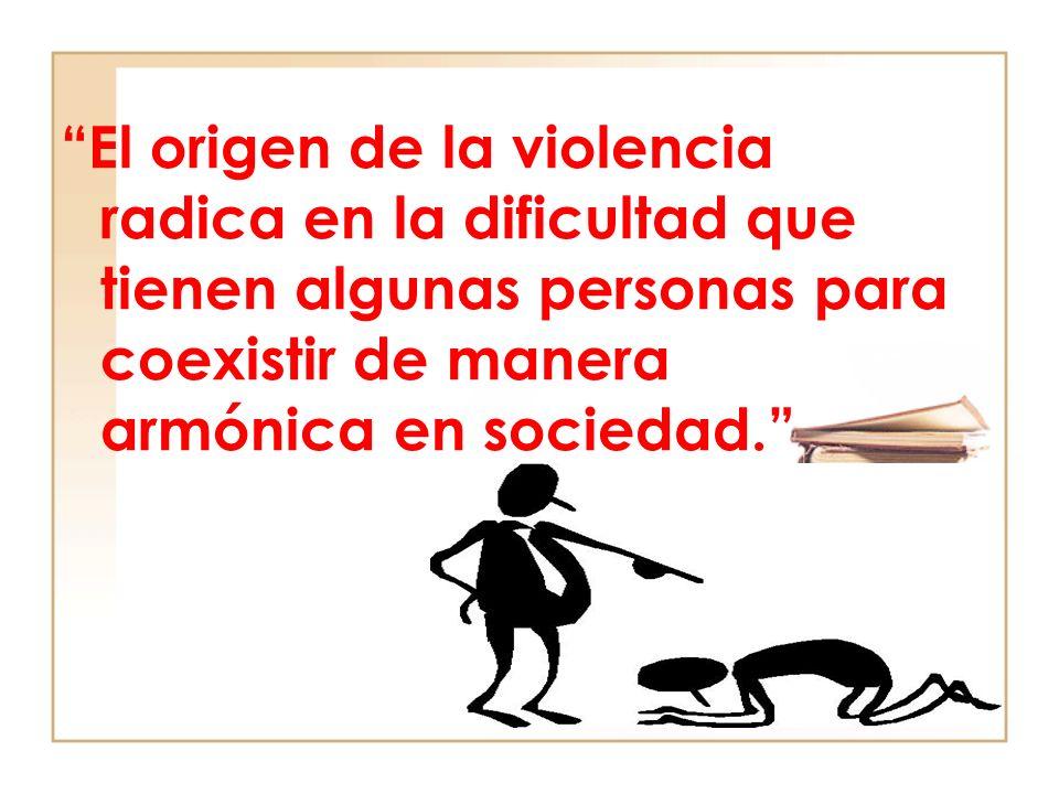El origen de la violencia radica en la dificultad que tienen algunas personas para coexistir de manera armónica en sociedad.